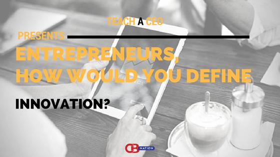 7 Entrepreneurs Explain The Meaning of Innovation - Teach a CEO